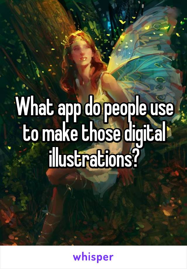What app do people use to make those digital illustrations?
