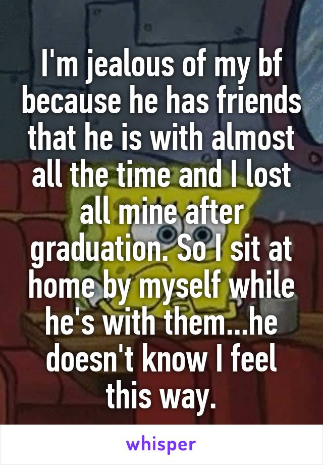 I'm jealous of my bf because he has friends that he is with almost all the time and I lost all mine after graduation. So I sit at home by myself while he's with them...he doesn't know I feel this way.
