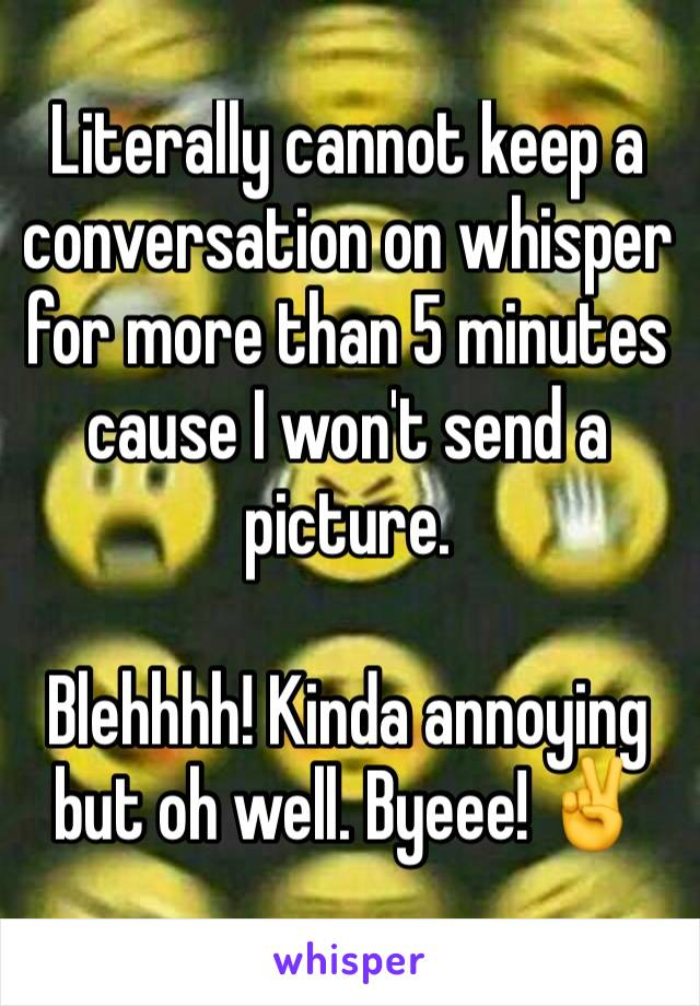Literally cannot keep a conversation on whisper for more than 5 minutes cause I won't send a picture.   Blehhhh! Kinda annoying but oh well. Byeee! ✌️️