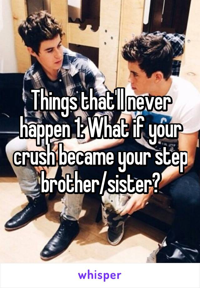 Things that'll never happen 1: What if your crush became your step brother/sister?