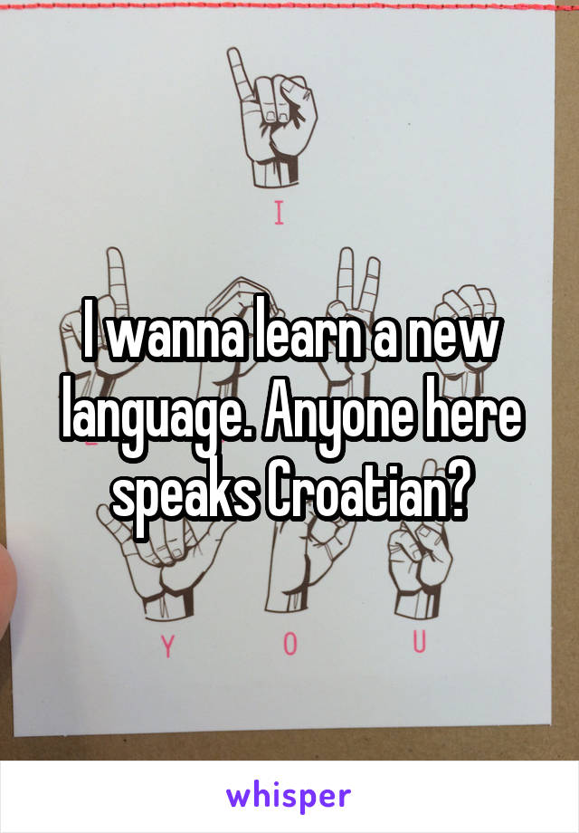 I wanna learn a new language. Anyone here speaks Croatian?