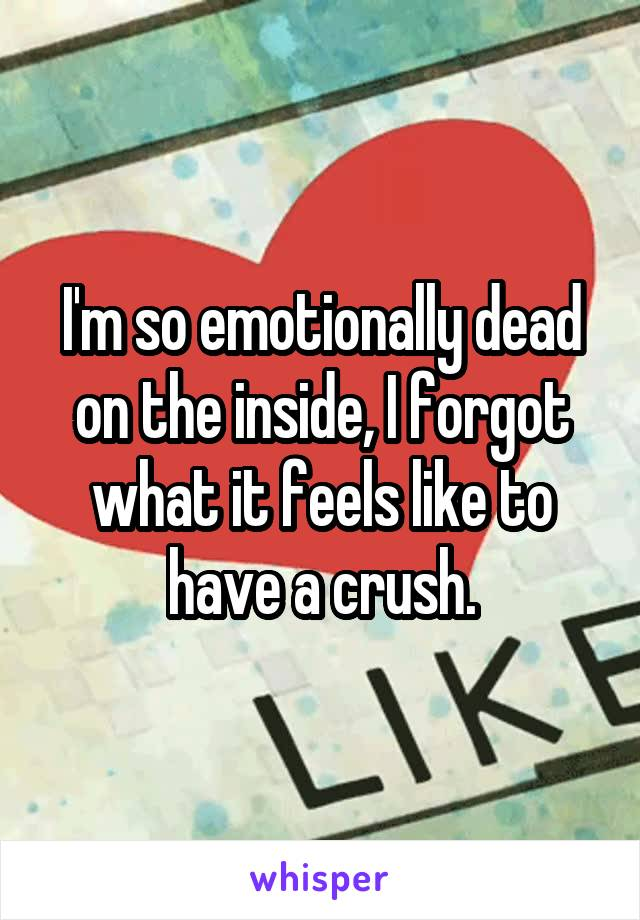 I'm so emotionally dead on the inside, I forgot what it feels like to have a crush.