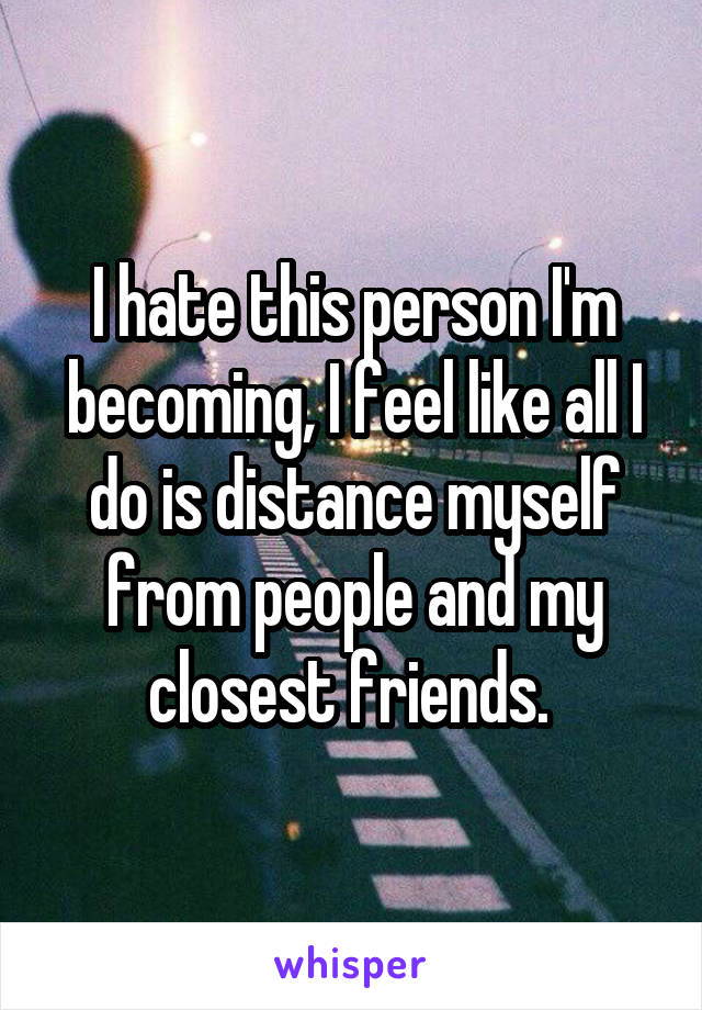 I hate this person I'm becoming, I feel like all I do is distance myself from people and my closest friends.