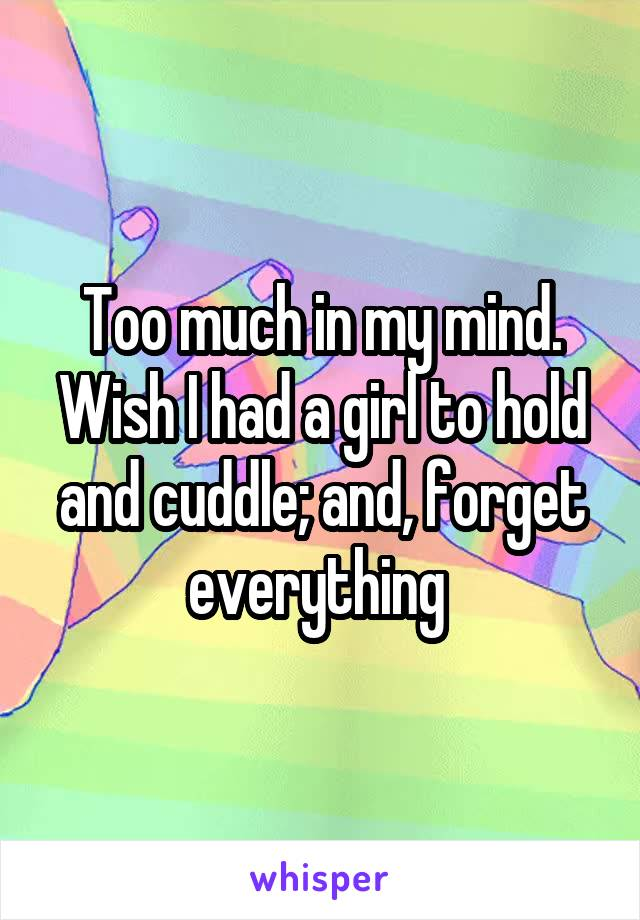 Too much in my mind. Wish I had a girl to hold and cuddle; and, forget everything