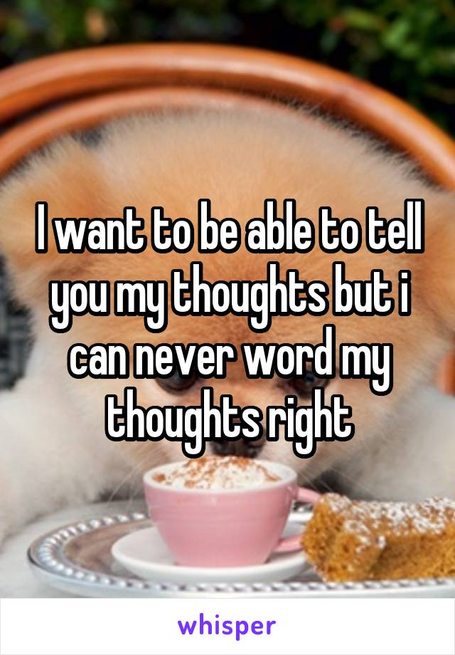 I want to be able to tell you my thoughts but i can never word my thoughts right