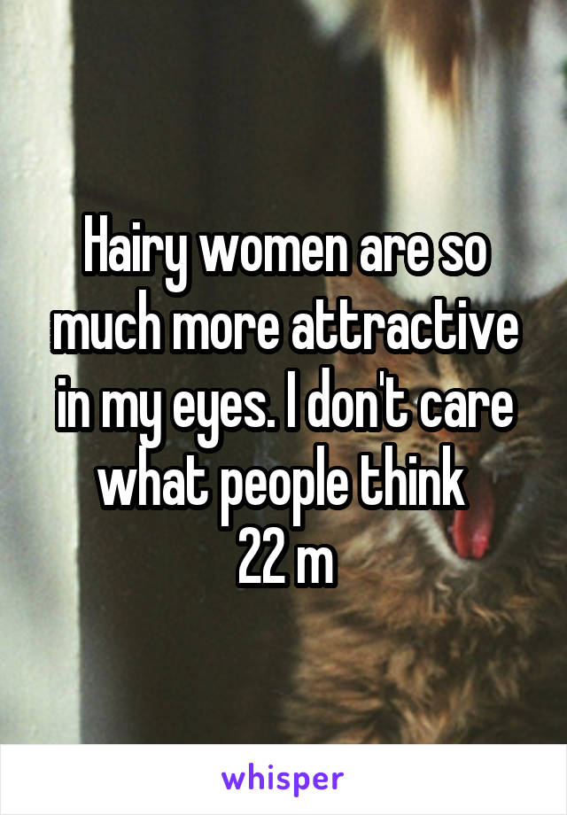 Hairy women are so much more attractive in my eyes. I don't care what people think  22 m