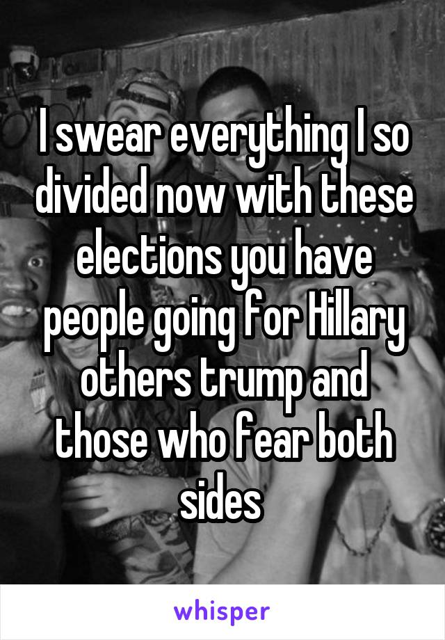 I swear everything I so divided now with these elections you have people going for Hillary others trump and those who fear both sides