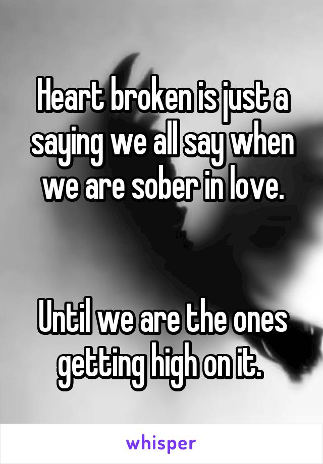 Heart broken is just a saying we all say when we are sober in love.   Until we are the ones getting high on it.