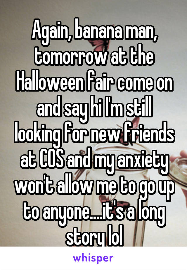 Again, banana man, tomorrow at the Halloween fair come on and say hi I'm still looking for new friends at COS and my anxiety won't allow me to go up to anyone....it's a long story lol