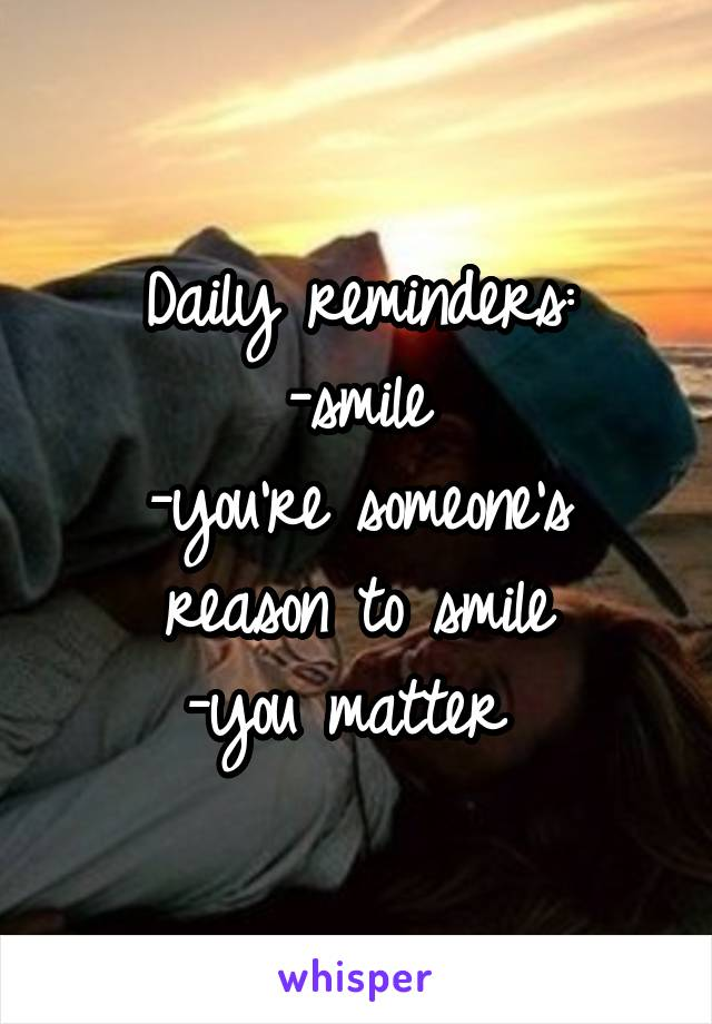 Daily reminders: -smile -you're someone's reason to smile -you matter