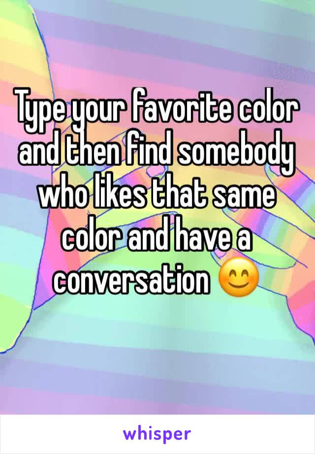 Type your favorite color and then find somebody who likes that same color and have a conversation 😊