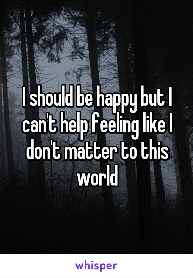 I should be happy but I can't help feeling like I don't matter to this world