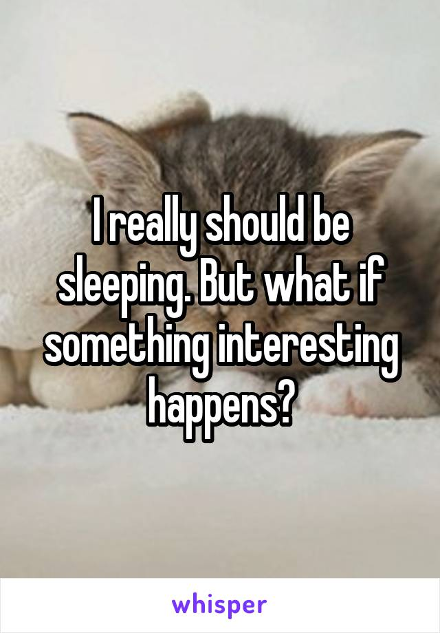 I really should be sleeping. But what if something interesting happens?