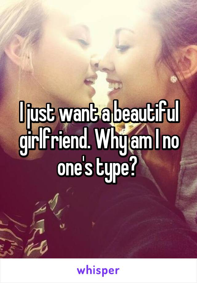 I just want a beautiful girlfriend. Why am I no one's type?
