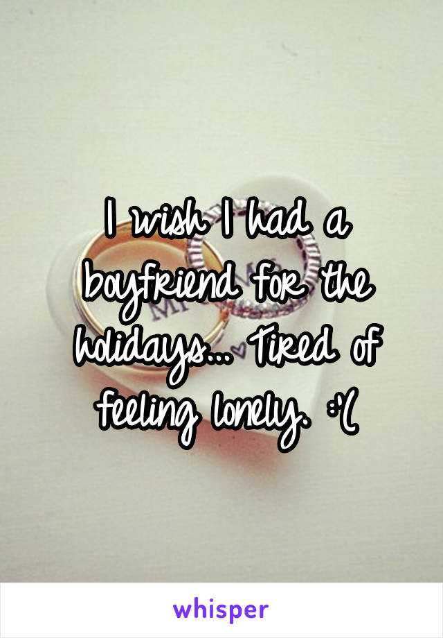 I wish I had a boyfriend for the holidays... Tired of feeling lonely. :'(