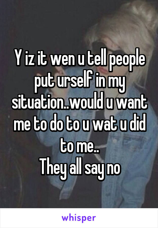 Y iz it wen u tell people put urself in my situation..would u want me to do to u wat u did to me.. They all say no