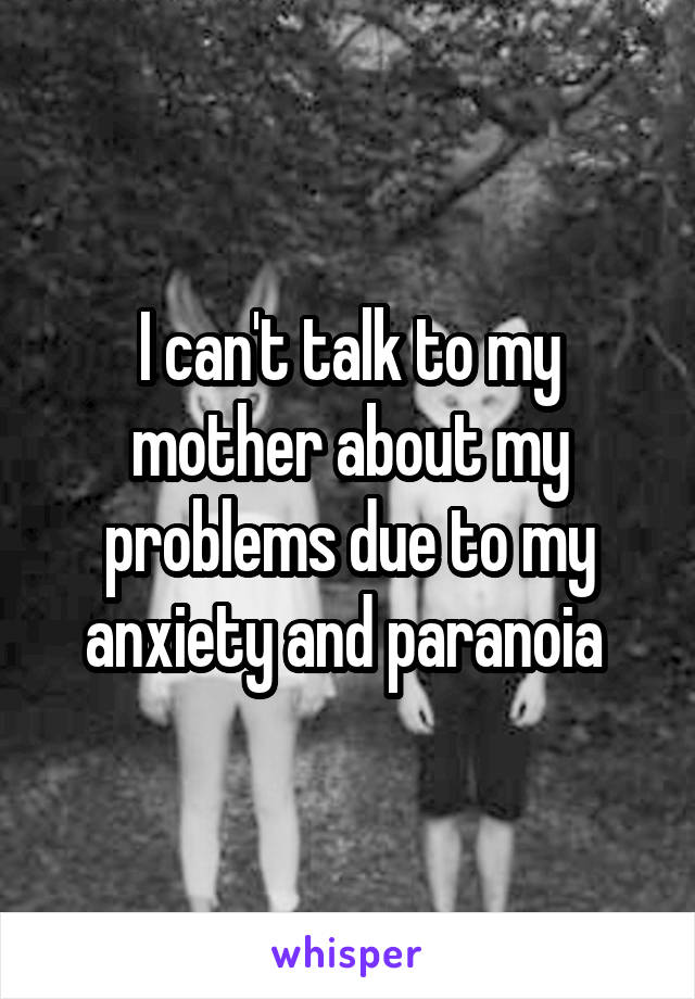 I can't talk to my mother about my problems due to my anxiety and paranoia