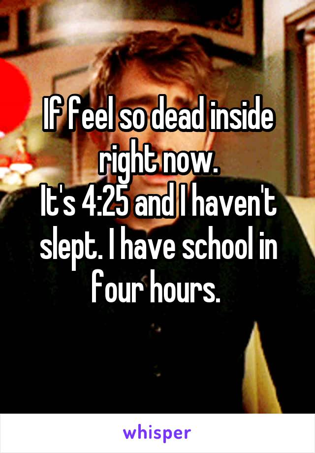 If feel so dead inside right now. It's 4:25 and I haven't slept. I have school in four hours.