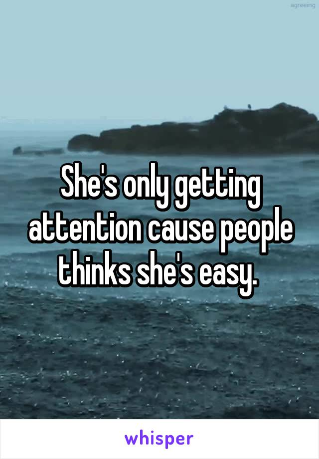 She's only getting attention cause people thinks she's easy.