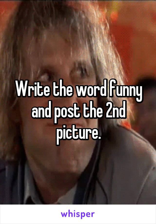 Write the word funny and post the 2nd picture.