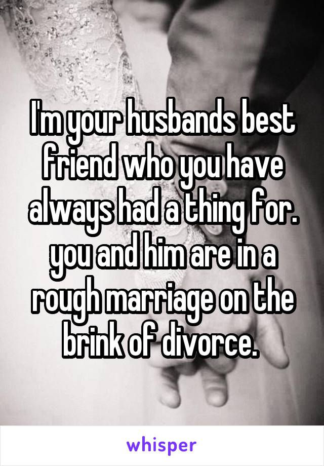 I'm your husbands best friend who you have always had a thing for. you and him are in a rough marriage on the brink of divorce.