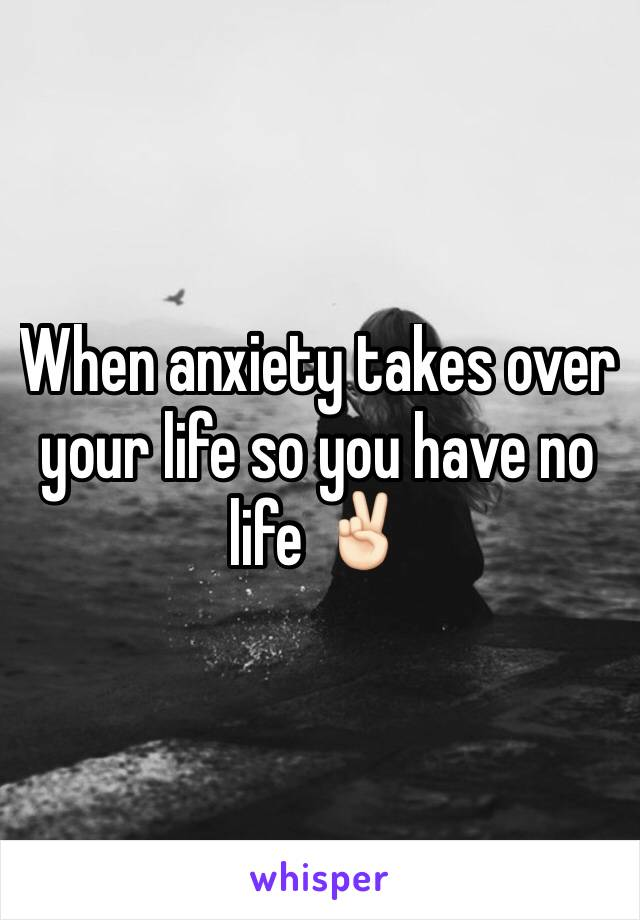 When anxiety takes over your life so you have no life ✌🏻️