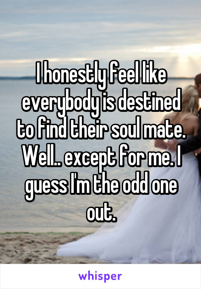 I honestly feel like everybody is destined to find their soul mate. Well.. except for me. I guess I'm the odd one out.