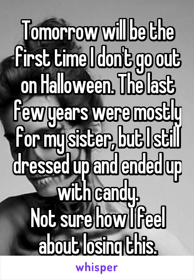 Tomorrow will be the first time I don't go out on Halloween. The last few years were mostly for my sister, but I still dressed up and ended up with candy. Not sure how I feel about losing this.