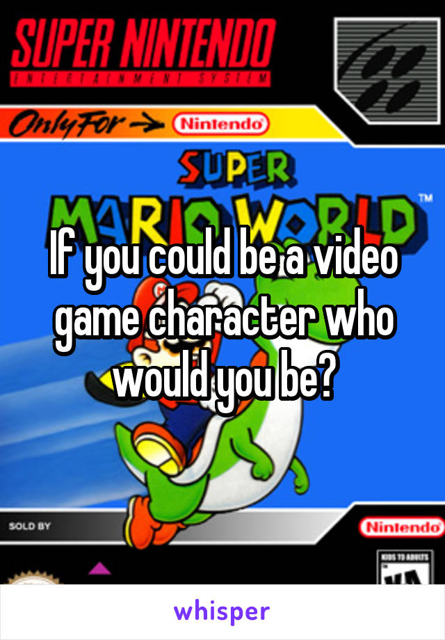If you could be a video game character who would you be?