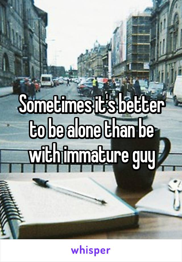 Sometimes it's better to be alone than be with immature guy
