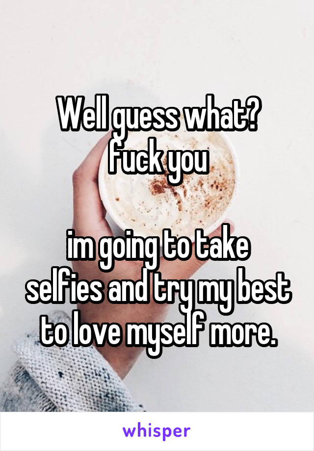 Well guess what? fuck you  im going to take selfies and try my best to love myself more.