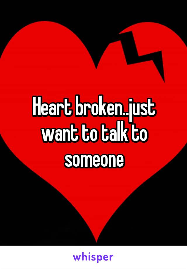 Heart broken..just want to talk to someone