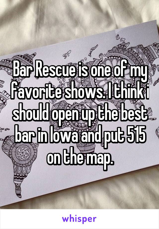 Bar Rescue is one of my favorite shows. I think i should open up the best bar in Iowa and put 515 on the map.