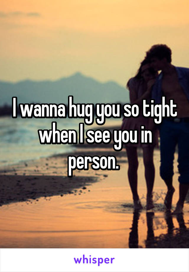 I wanna hug you so tight when I see you in person.