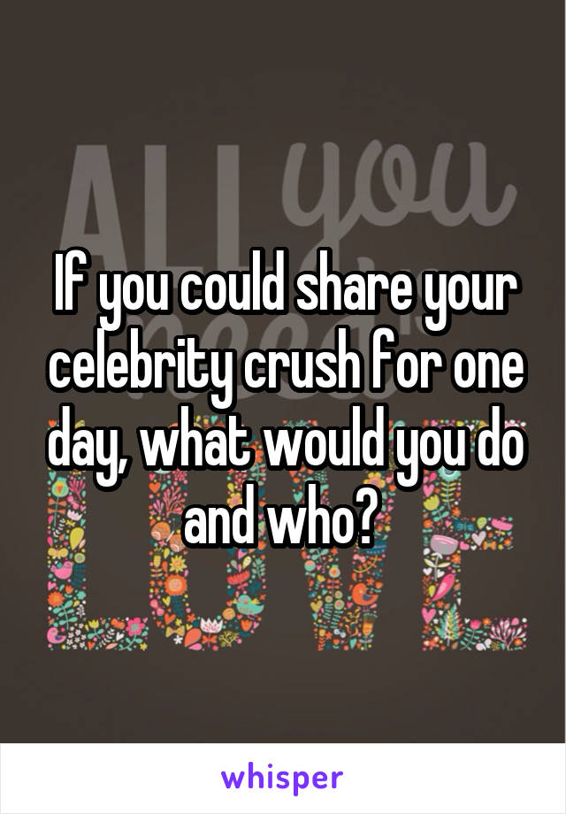 If you could share your celebrity crush for one day, what would you do and who?