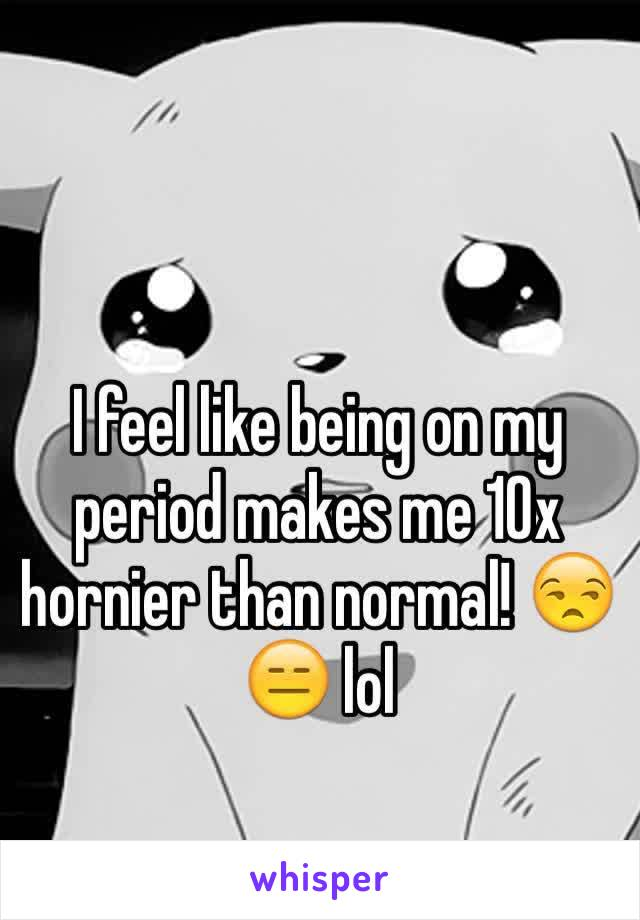 I feel like being on my period makes me 10x hornier than normal! 😒😑 lol