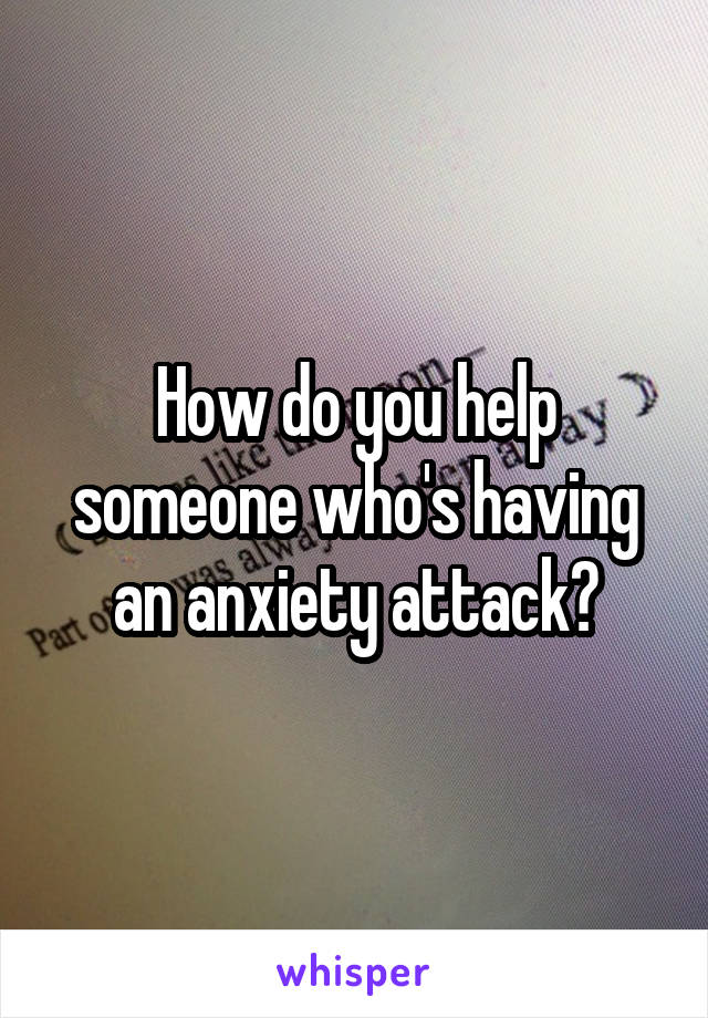 How do you help someone who's having an anxiety attack?