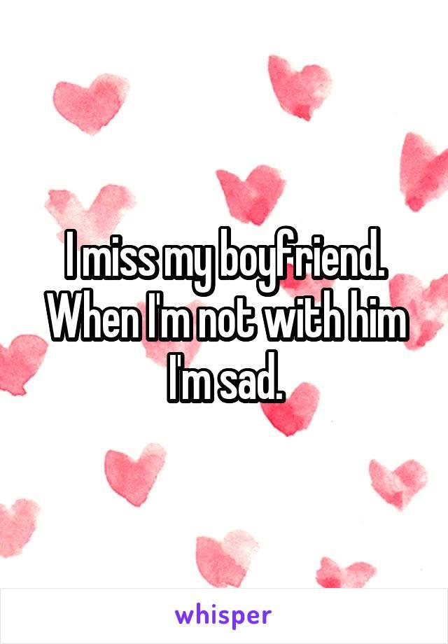I miss my boyfriend. When I'm not with him I'm sad.