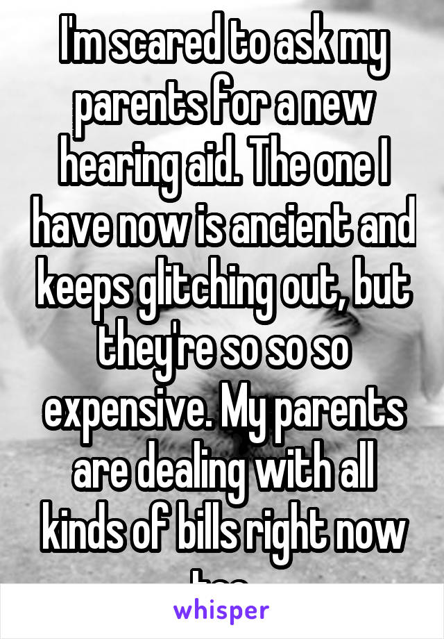 I'm scared to ask my parents for a new hearing aid. The one I have now is ancient and keeps glitching out, but they're so so so expensive. My parents are dealing with all kinds of bills right now too.