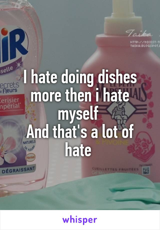 I hate doing dishes more then i hate myself  And that's a lot of hate