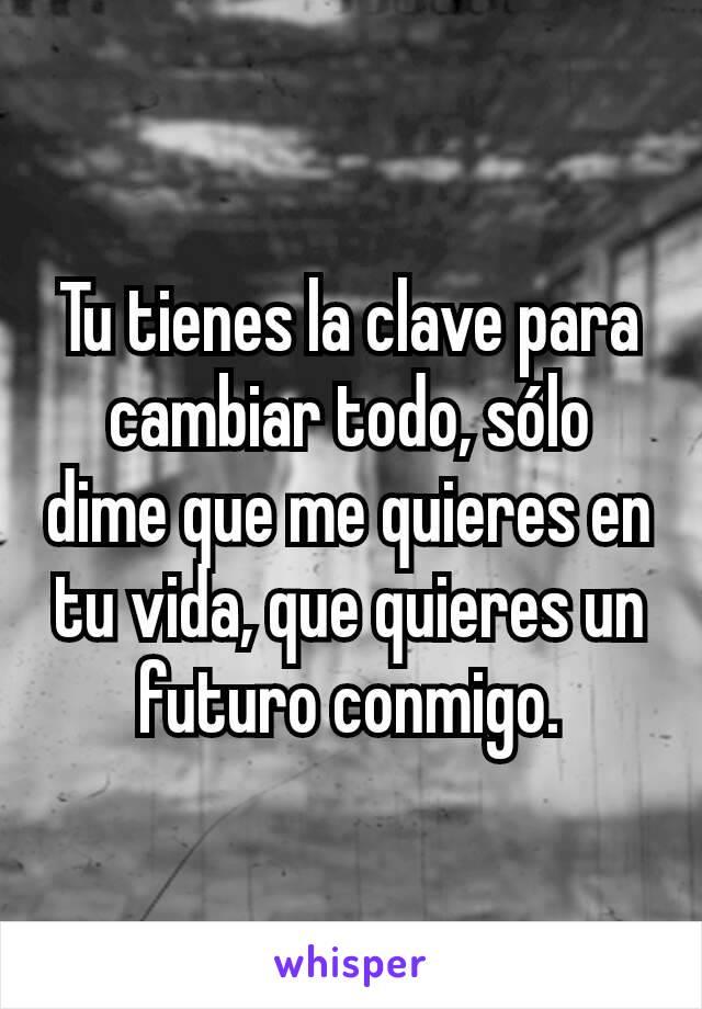 Tu tienes la clave para cambiar todo, sólo dime que me quieres en tu vida, que quieres un futuro conmigo.