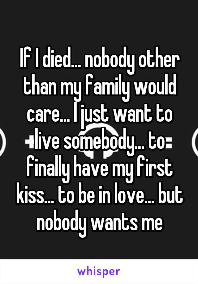 If I died... nobody other than my family would care... I just want to live somebody... to finally have my first kiss... to be in love... but nobody wants me