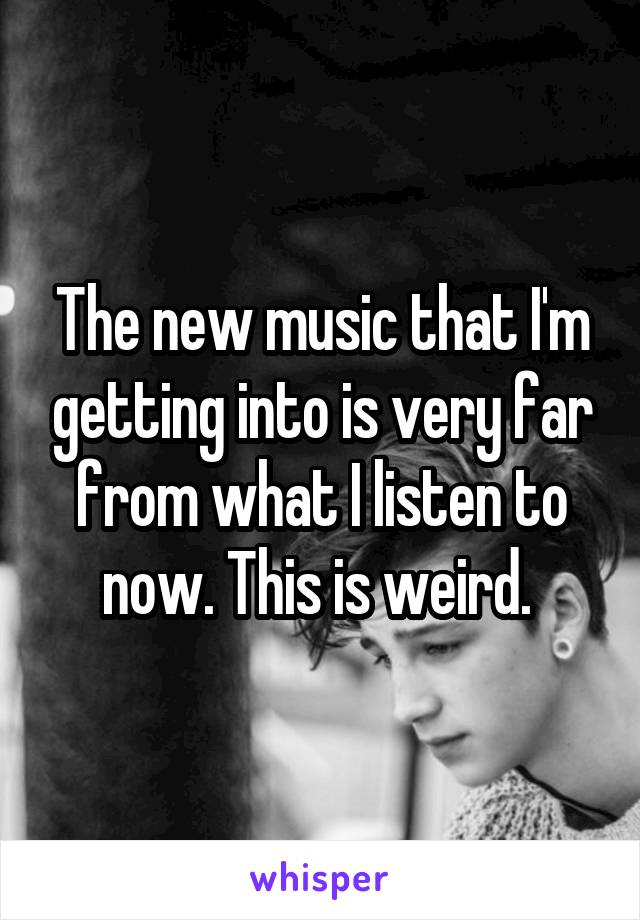 The new music that I'm getting into is very far from what I listen to now. This is weird.