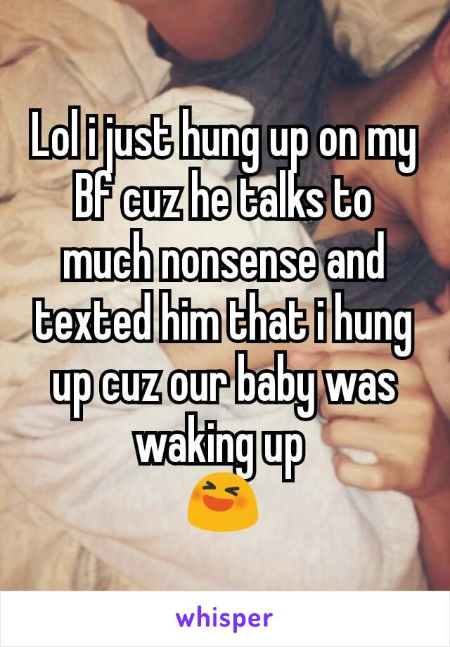 Lol i just hung up on my Bf cuz he talks to much nonsense and texted him that i hung up cuz our baby was waking up  😆