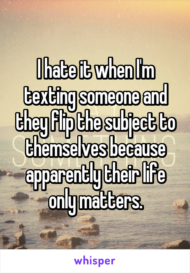 I hate it when I'm texting someone and they flip the subject to themselves because apparently their life only matters.