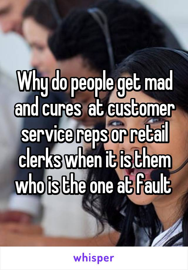 Why do people get mad and cures  at customer service reps or retail clerks when it is them who is the one at fault