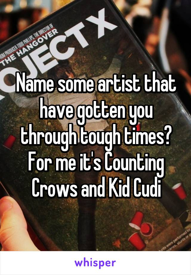 Name some artist that have gotten you through tough times? For me it's Counting Crows and Kid Cudi