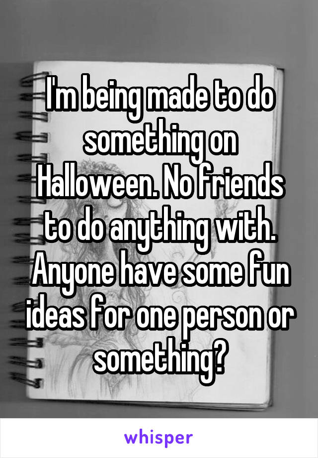 I'm being made to do something on Halloween. No friends to do anything with. Anyone have some fun ideas for one person or something?