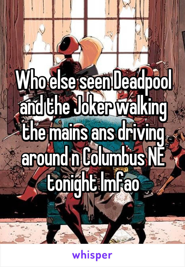 Who else seen Deadpool and the Joker walking the mains ans driving around n Columbus NE tonight lmfao