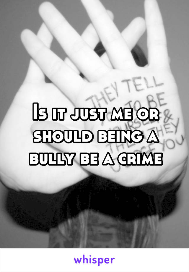 Is it just me or should being a bully be a crime